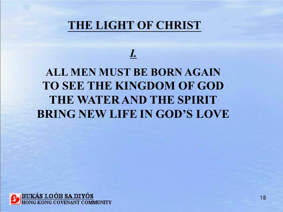 18 I. ALL MEN MUST BE BORN AGAIN TO SEE THE KINGDOM OF GOD THE WATER AND THE SPIRIT BRING NEW LIFE IN GOD'S LOVE THE LIGHT OF CHRIST