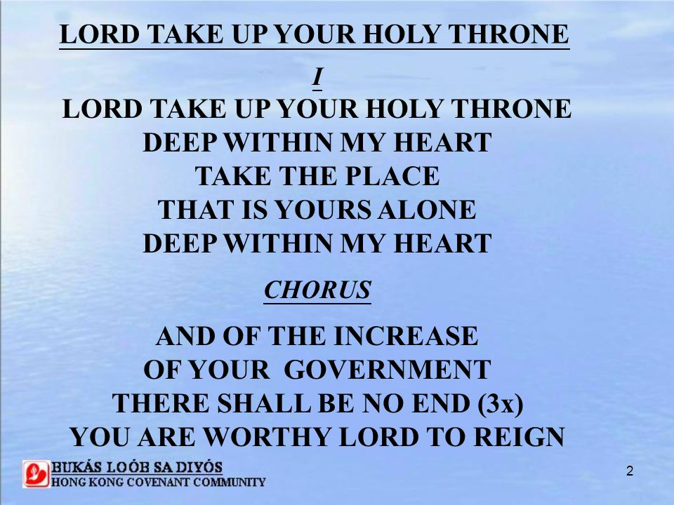 3 II LORD TAKE UP YOUR HOLY THRONE THROUGHOUT ALL THIS LAND TAKE THE PLACE THAT IS YOURS ALONE THROUGHOUT ALL THIS LAND CHORUS AND OF THE INCREASE OF YOUR GOVERNMENT THERE SHALL BE NO END (3X) YOU ARE WORTHY LORD TO REIGN LORD TAKE UP YOUR HOLY THRONE