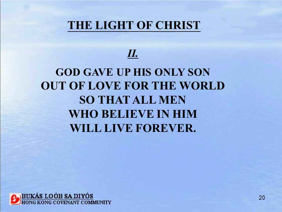 20 II. GOD GAVE UP HIS ONLY SON OUT OF LOVE FOR THE WORLD SO THAT ALL MEN WHO BELIEVE IN HIM WILL LIVE FOREVER. THE LIGHT OF CHRIST