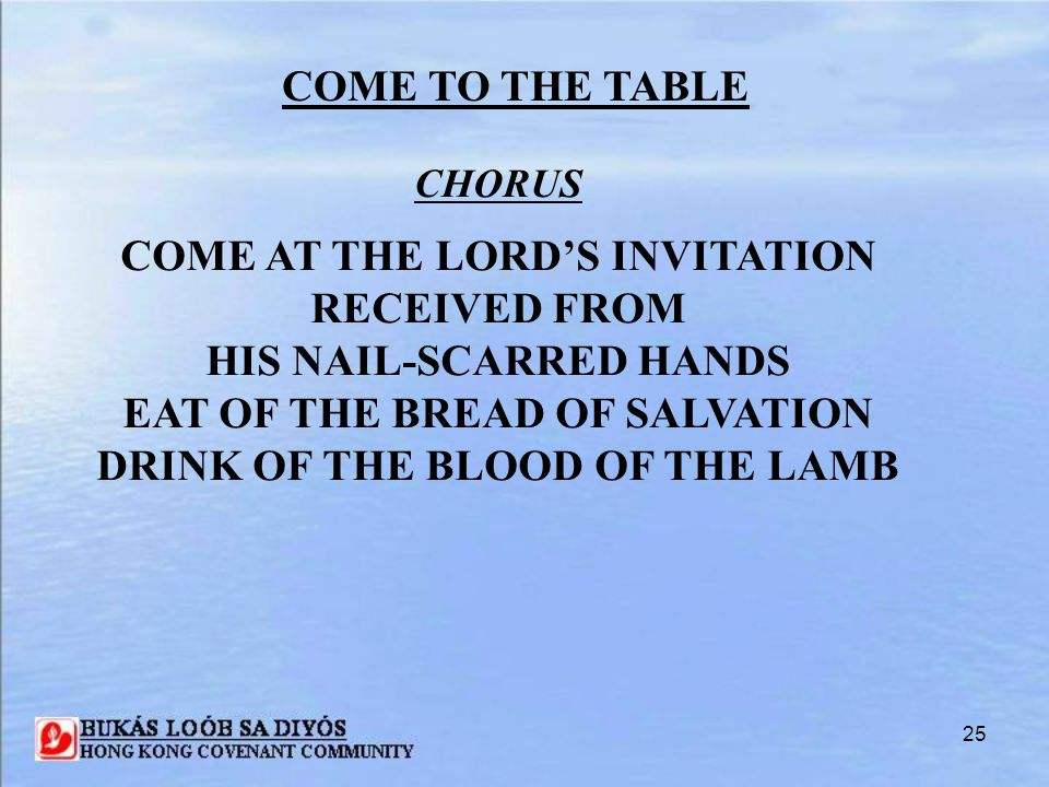 25 COME TO THE TABLE CHORUS COME AT THE LORD'S INVITATION RECEIVED FROM HIS NAIL-SCARRED HANDS EAT OF THE BREAD OF SALVATION DRINK OF THE BLOOD OF THE