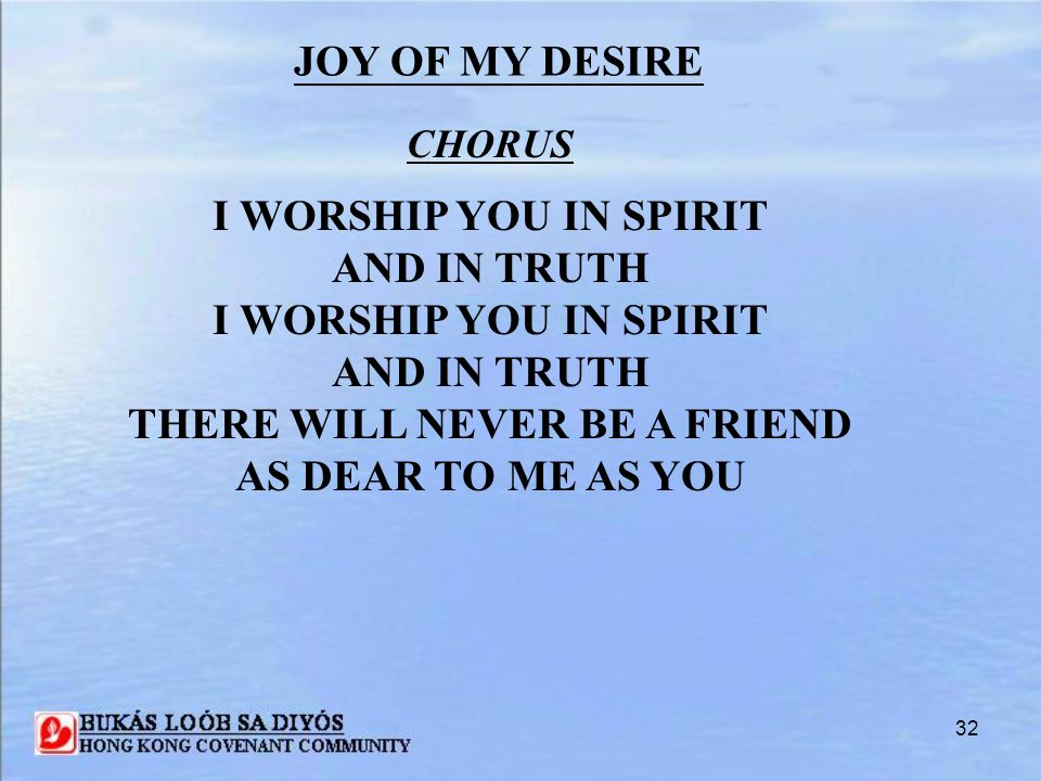 32 CHORUS I WORSHIP YOU IN SPIRIT AND IN TRUTH I WORSHIP YOU IN SPIRIT AND IN TRUTH THERE WILL NEVER BE A FRIEND AS DEAR TO ME AS YOU JOY OF MY DESIRE