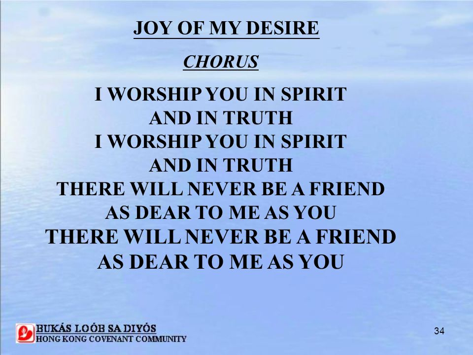 34 CHORUS I WORSHIP YOU IN SPIRIT AND IN TRUTH I WORSHIP YOU IN SPIRIT AND IN TRUTH THERE WILL NEVER BE A FRIEND AS DEAR TO ME AS YOU THERE WILL NEVER