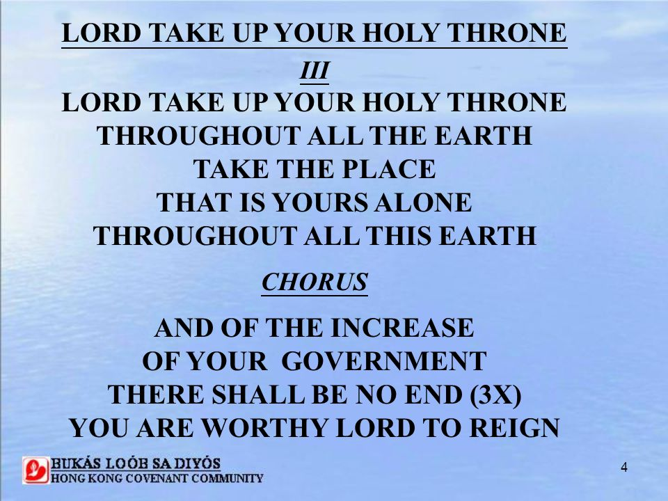 4 III LORD TAKE UP YOUR HOLY THRONE THROUGHOUT ALL THE EARTH TAKE THE PLACE THAT IS YOURS ALONE THROUGHOUT ALL THIS EARTH CHORUS AND OF THE INCREASE O