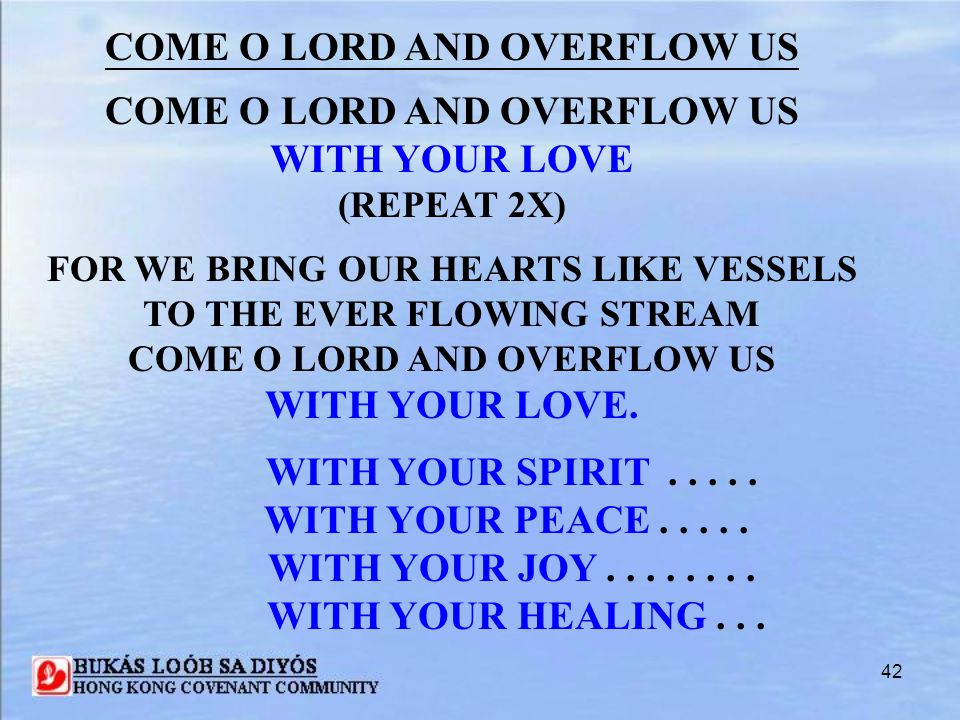 42 COME O LORD AND OVERFLOW US WITH YOUR LOVE (REPEAT 2X) FOR WE BRING OUR HEARTS LIKE VESSELS TO THE EVER FLOWING STREAM COME O LORD AND OVERFLOW US