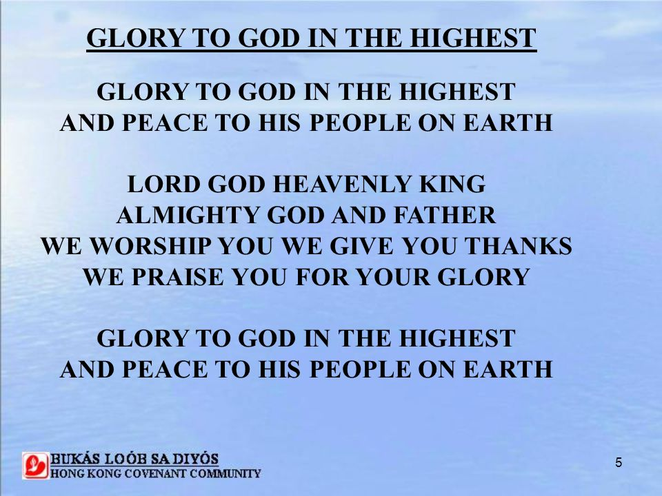 6 GLORY TO GOD IN THE HIGHEST LORD JESUS CHRIST ONLY SON OF THE FATHER LORD GOD LAMB OF GOD YOU TAKE AWAY THE SIN OF THE WORLD HAVE MERCY ON US YOU ARE SEATED AT THE RIGHT HAND OF THE FATHER RECEIVE OUR PRAYER GLORY TO GOD IN THE HIGHEST AND PEACE TO HIS PEOPLE ON EARTH