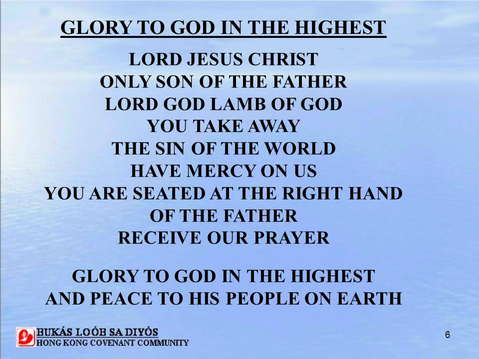 7 GLORY TO GOD IN THE HIGHEST FOR YOU ALONE ARE THE HOLY ONE YOU ALONE ARE THE LORD YOU ALONE ARE THE MOST HIGH JESUS CHRIST WITH THE HOLY SPIRIT IN THE GLORY OF GOD THE FATHER AMEN GLORY TO GOD IN THE HIGHEST AND PEACE TO HIS PEOPLE ON EARTH (2X)