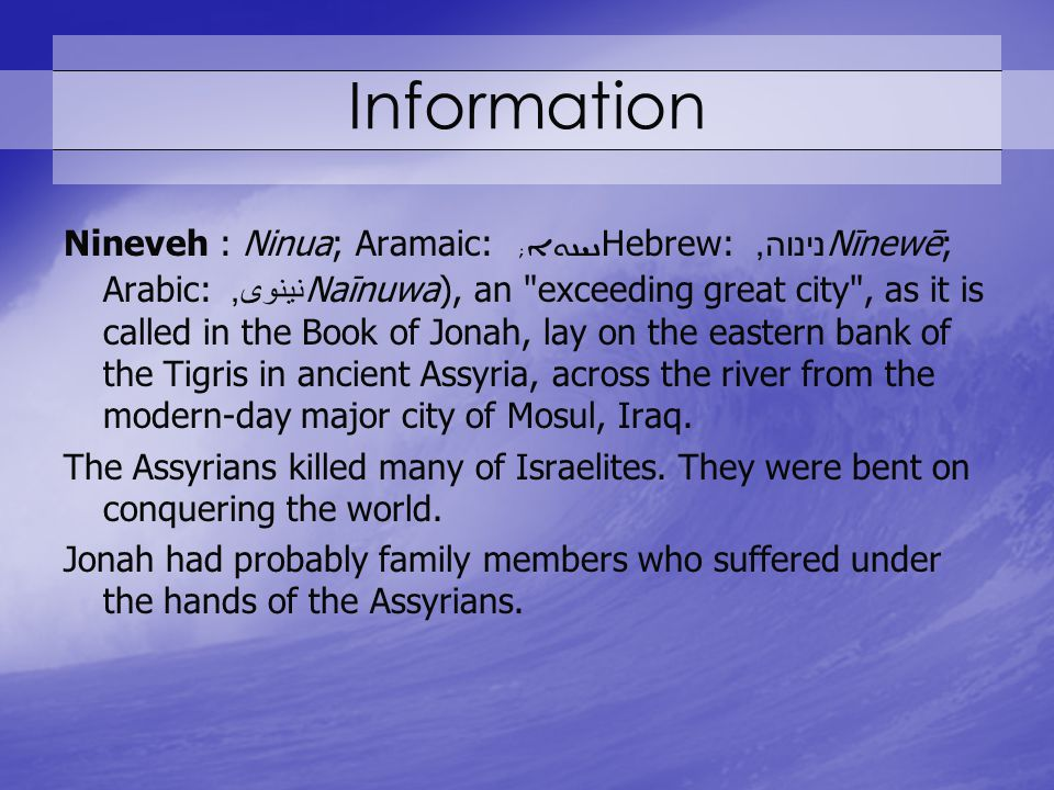 Information Nineveh : Ninua; Aramaic: ; Hebrew: נינוה, Nīnewē; Arabic: نينوى, Naīnuwa), an exceeding great city , as it is called in the Book of Jonah, lay on the eastern bank of the Tigris in ancient Assyria, across the river from the modern-day major city of Mosul, Iraq.