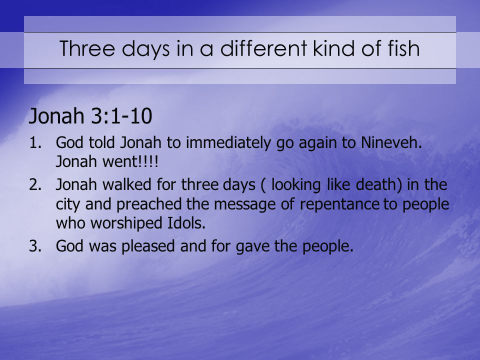 Three days in a different kind of fish Jonah 3:1-10 1.God told Jonah to immediately go again to Nineveh.