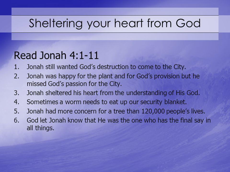 Sheltering your heart from God Read Jonah 4:1-11 1.Jonah still wanted God's destruction to come to the City.