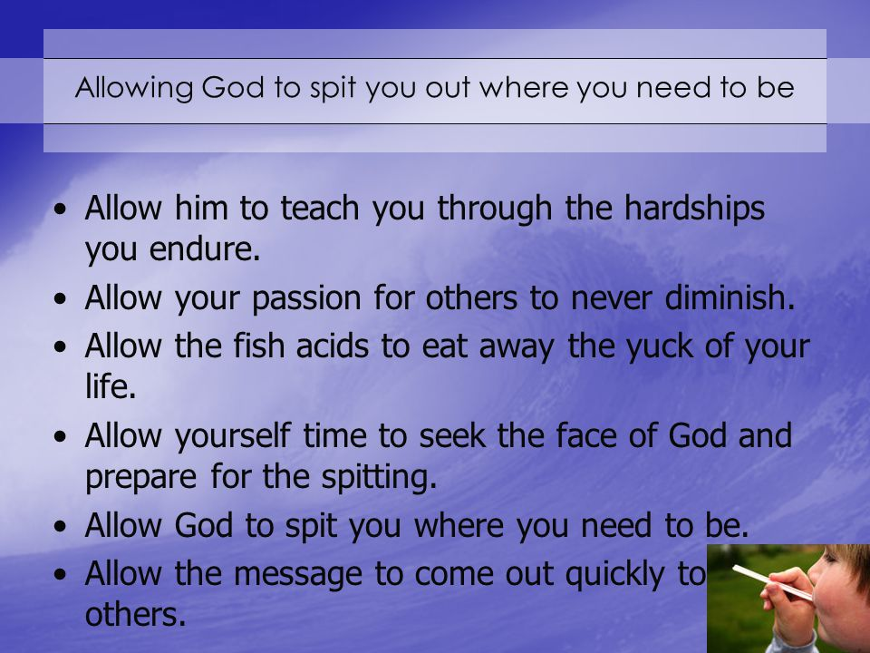 Allowing God to spit you out where you need to be Allow him to teach you through the hardships you endure.