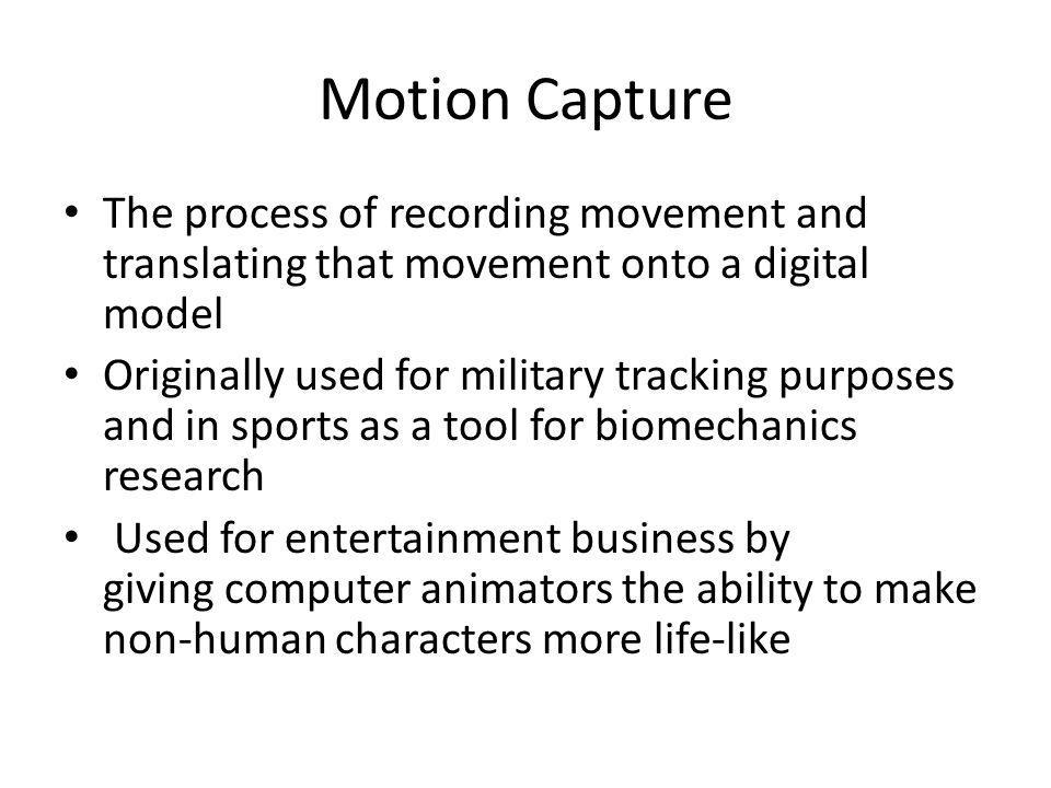 Motion Capture The process of recording movement and translating that movement onto a digital model Originally used for military tracking purposes and