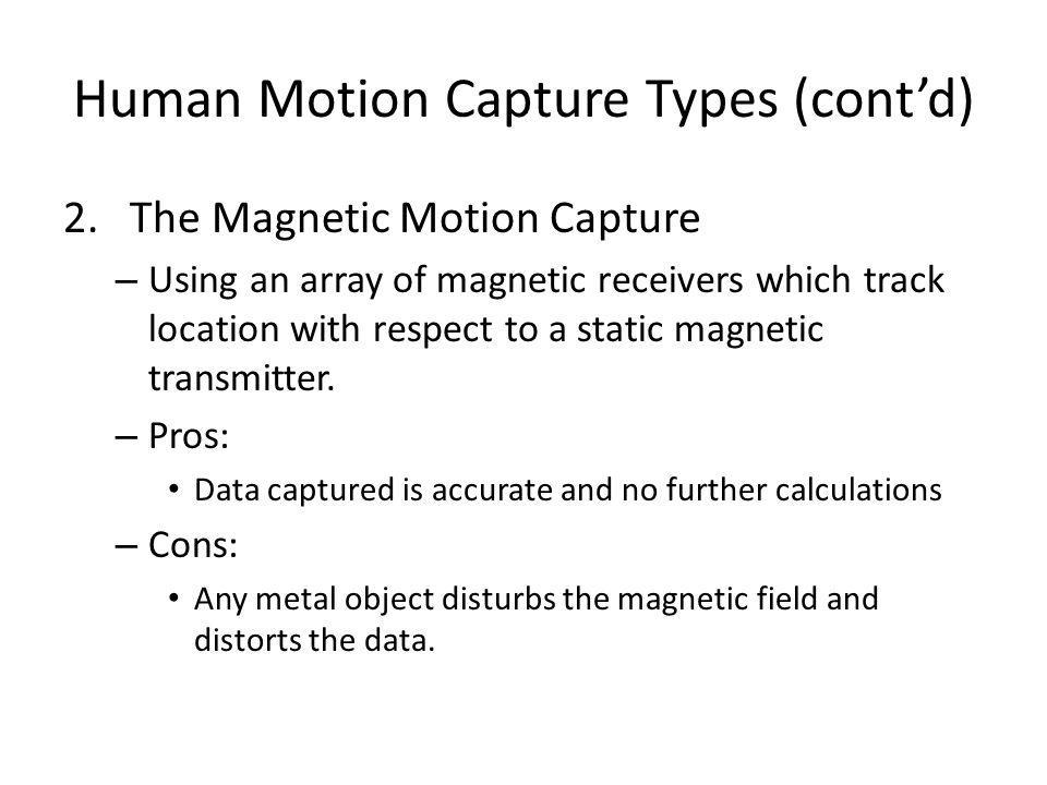 Human Motion Capture Types (cont'd) 2. The Magnetic Motion Capture – Using an array of magnetic receivers which track location with respect to a stati