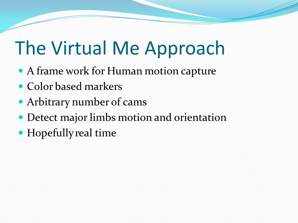 The Virtual Me Approach A frame work for Human motion capture Color based markers Arbitrary number of cams Detect major limbs motion and orientation Hopefully real time