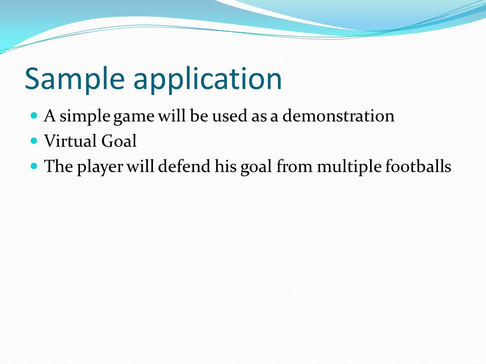 Sample application A simple game will be used as a demonstration Virtual Goal The player will defend his goal from multiple footballs