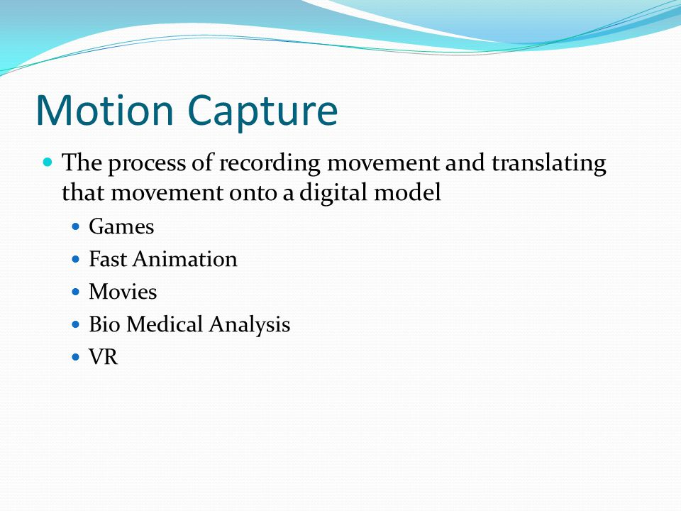Motion Capture The process of recording movement and translating that movement onto a digital model Games Fast Animation Movies Bio Medical Analysis V