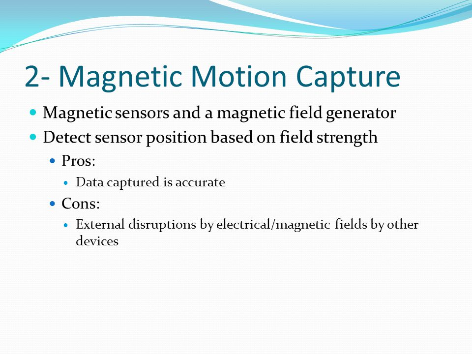 2- Magnetic Motion Capture Magnetic sensors and a magnetic field generator Detect sensor position based on field strength Pros: Data captured is accurate Cons: External disruptions by electrical/magnetic fields by other devices
