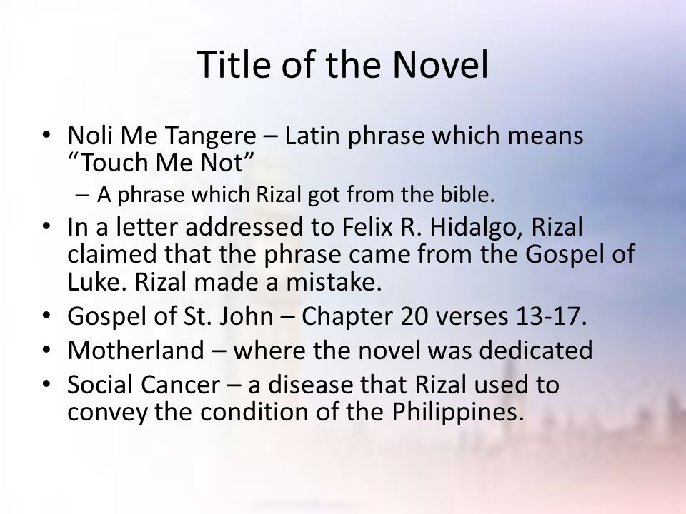 "Title of the Novel Noli Me Tangere – Latin phrase which means ""Touch Me Not"" – A phrase which Rizal got from the bible. In a letter addressed to Felix"