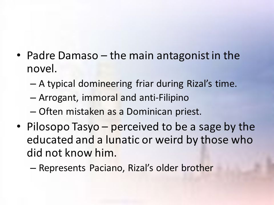 Padre Damaso – the main antagonist in the novel. – A typical domineering friar during Rizal's time. – Arrogant, immoral and anti-Filipino – Often mist