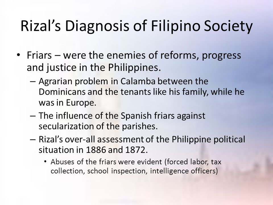 Rizal's Diagnosis of Filipino Society Friars – were the enemies of reforms, progress and justice in the Philippines. – Agrarian problem in Calamba bet