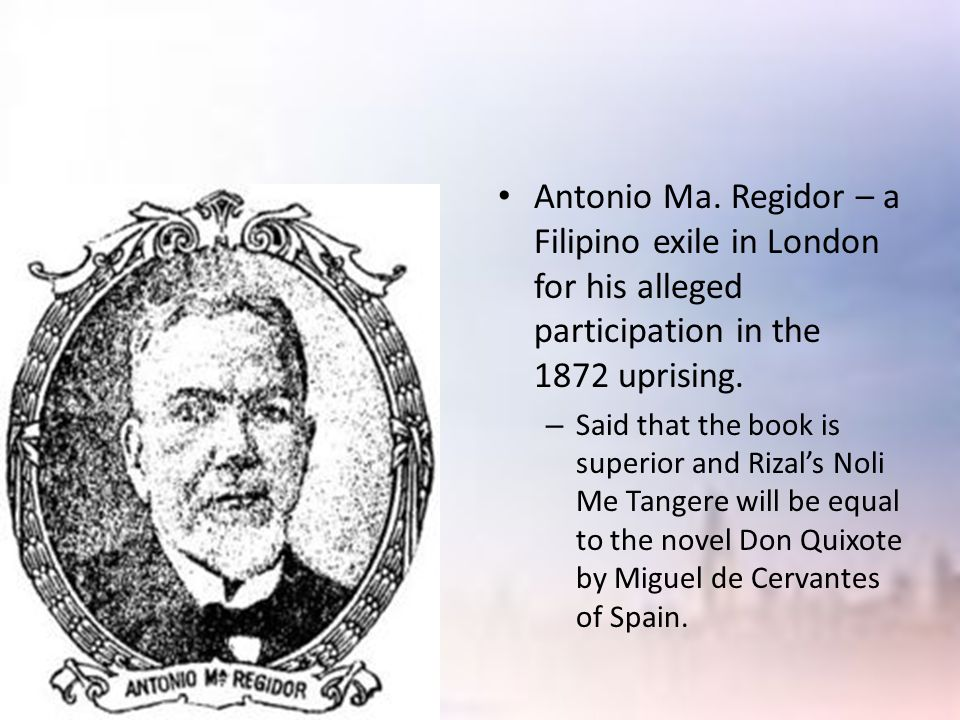 Antonio Ma. Regidor – a Filipino exile in London for his alleged participation in the 1872 uprising. – Said that the book is superior and Rizal's Noli