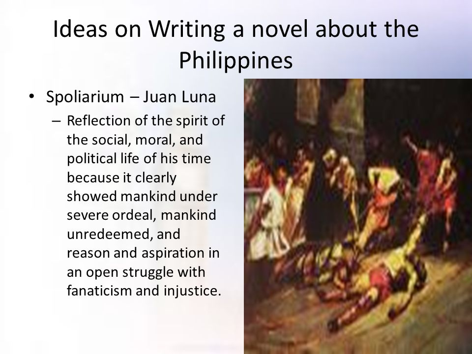 Ideas on Writing a novel about the Philippines Spoliarium – Juan Luna – Reflection of the spirit of the social, moral, and political life of his time