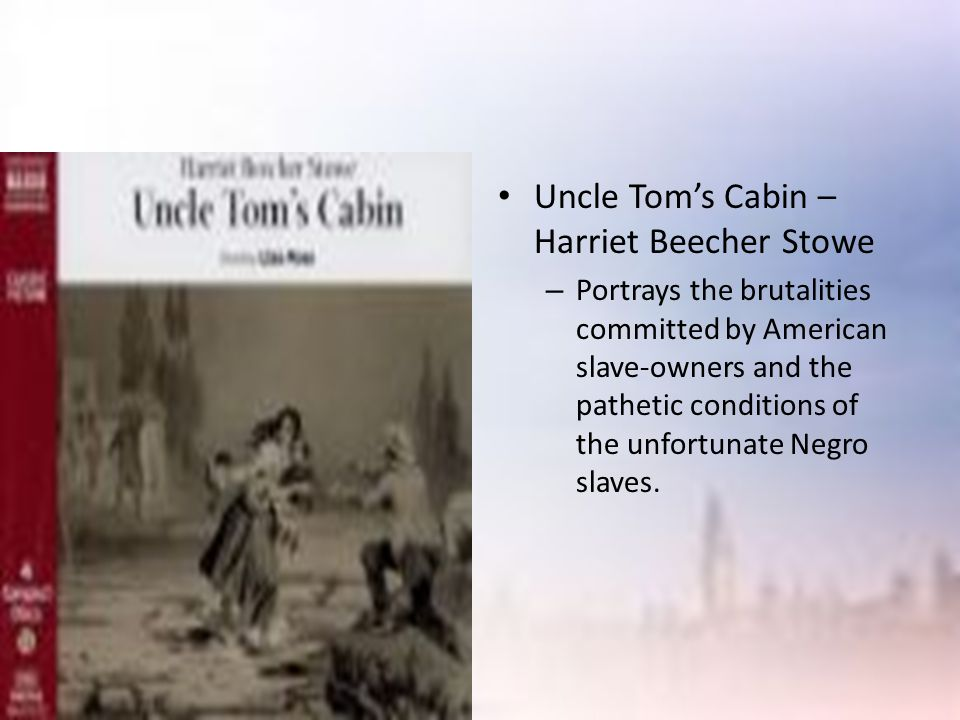 Uncle Tom's Cabin – Harriet Beecher Stowe – Portrays the brutalities committed by American slave-owners and the pathetic conditions of the unfortunate