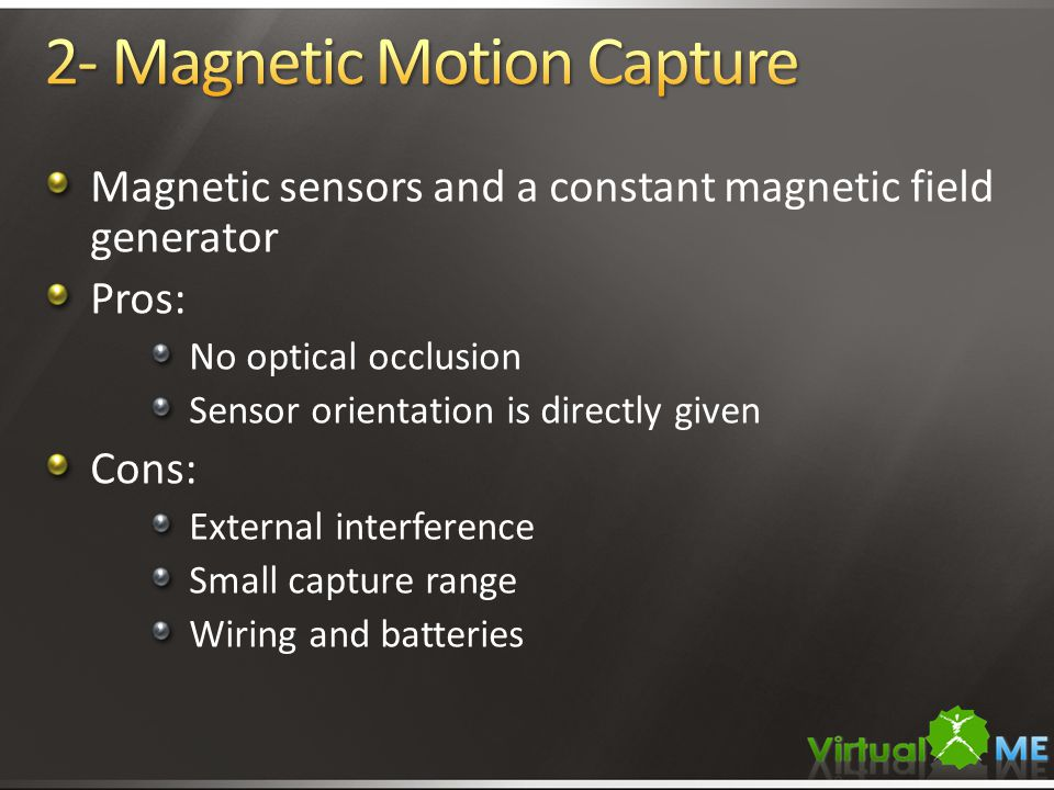 Magnetic sensors and a constant magnetic field generator Pros: No optical occlusion Sensor orientation is directly given Cons: External interference S