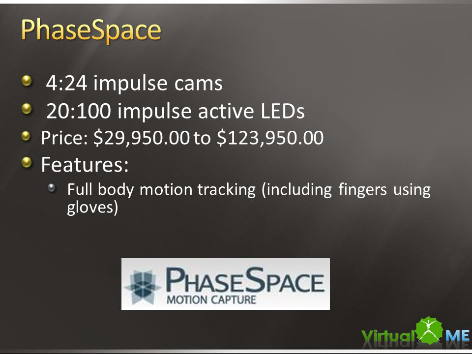 4:24 impulse cams 20:100 impulse active LEDs Price: $29,950.00 to $123,950.00 Features: Full body motion tracking (including fingers using gloves)