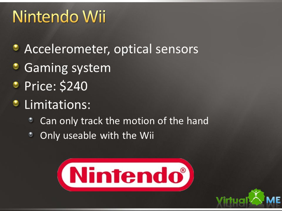 Accelerometer, optical sensors Gaming system Price: $240 Limitations: Can only track the motion of the hand Only useable with the Wii