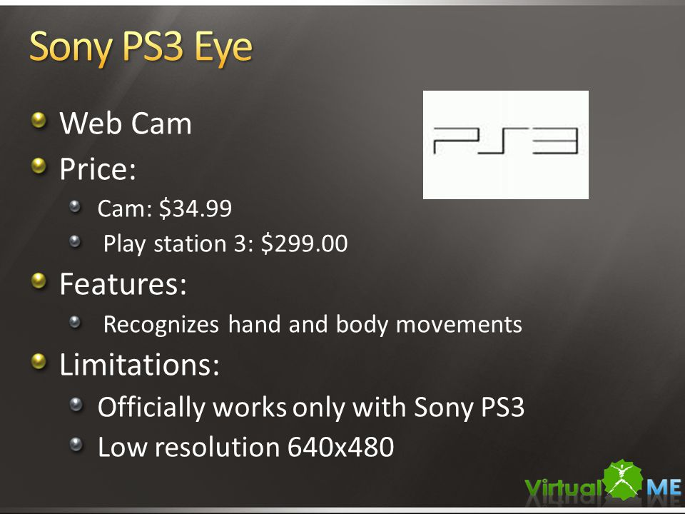 Web Cam Price: Cam: $34.99 Play station 3: $299.00 Features: Recognizes hand and body movements Limitations: Officially works only with Sony PS3 Low resolution 640x480