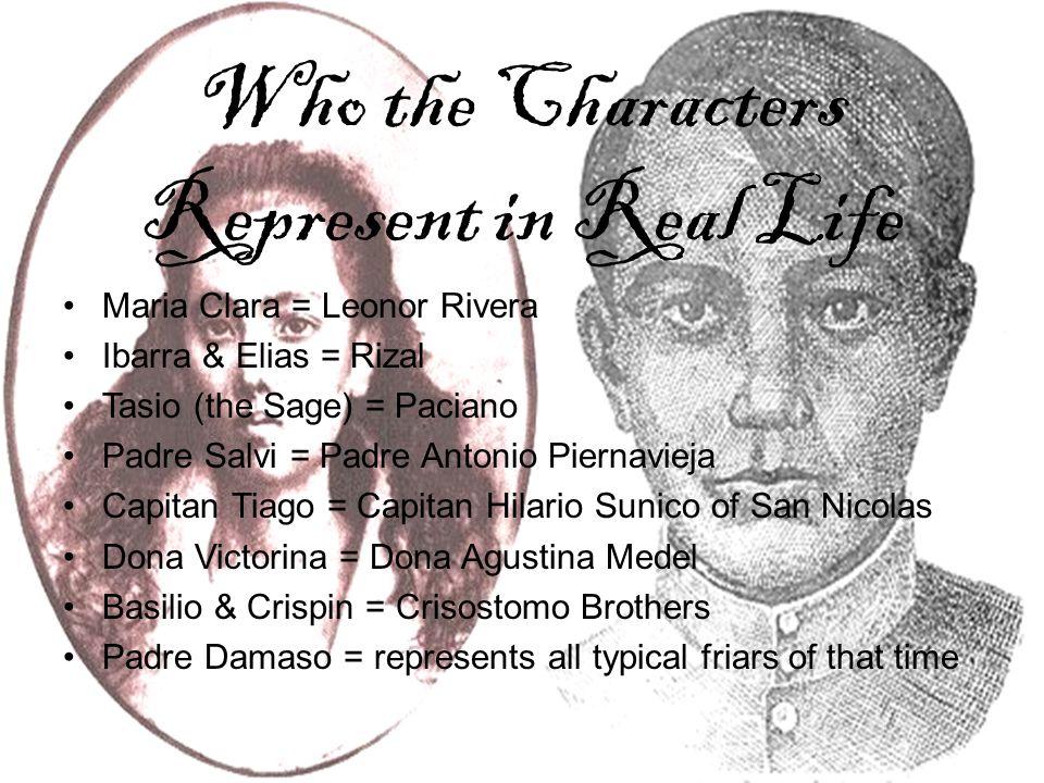 Who the Characters Represent in Real Life Maria Clara = Leonor Rivera Ibarra & Elias = Rizal Tasio (the Sage) = Paciano Padre Salvi = Padre Antonio Pi