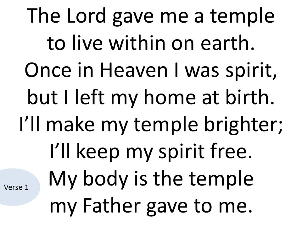 The Lord gave me a temple to live within on earth. Once in Heaven I was spirit, but I left my home at birth. I'll make my temple brighter; I'll keep m
