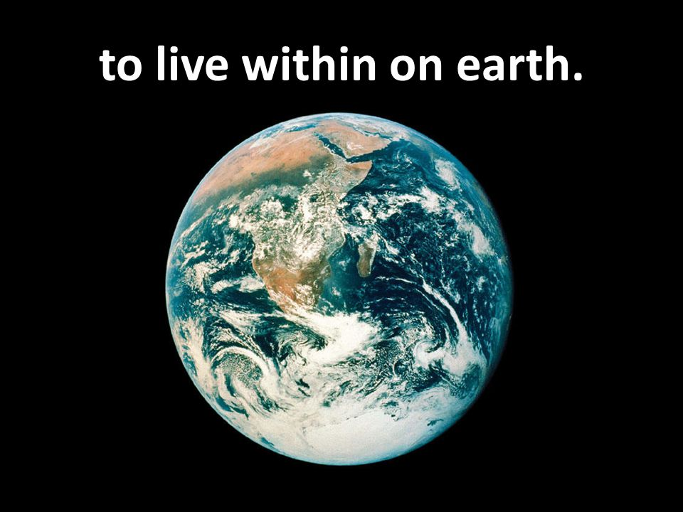 to live within on earth.