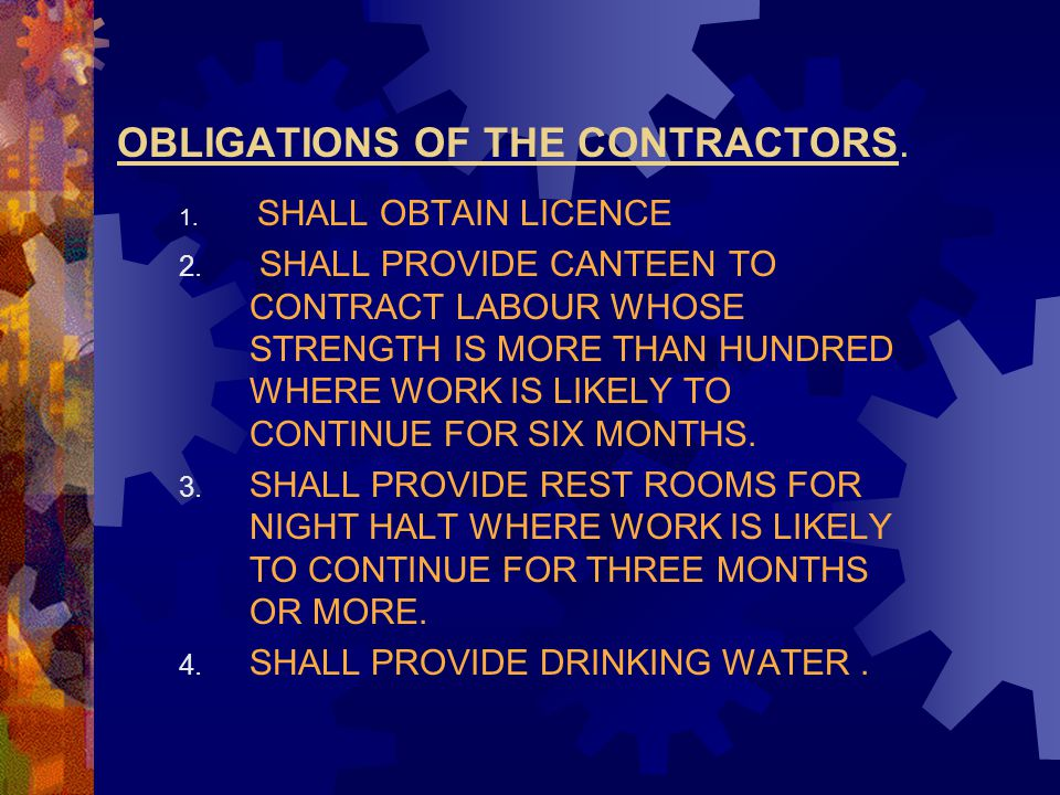 OBLIGATIONS OF THE CONTRACTORS. 1. SHALL OBTAIN LICENCE 2. SHALL PROVIDE CANTEEN TO CONTRACT LABOUR WHOSE STRENGTH IS MORE THAN HUNDRED WHERE WORK IS