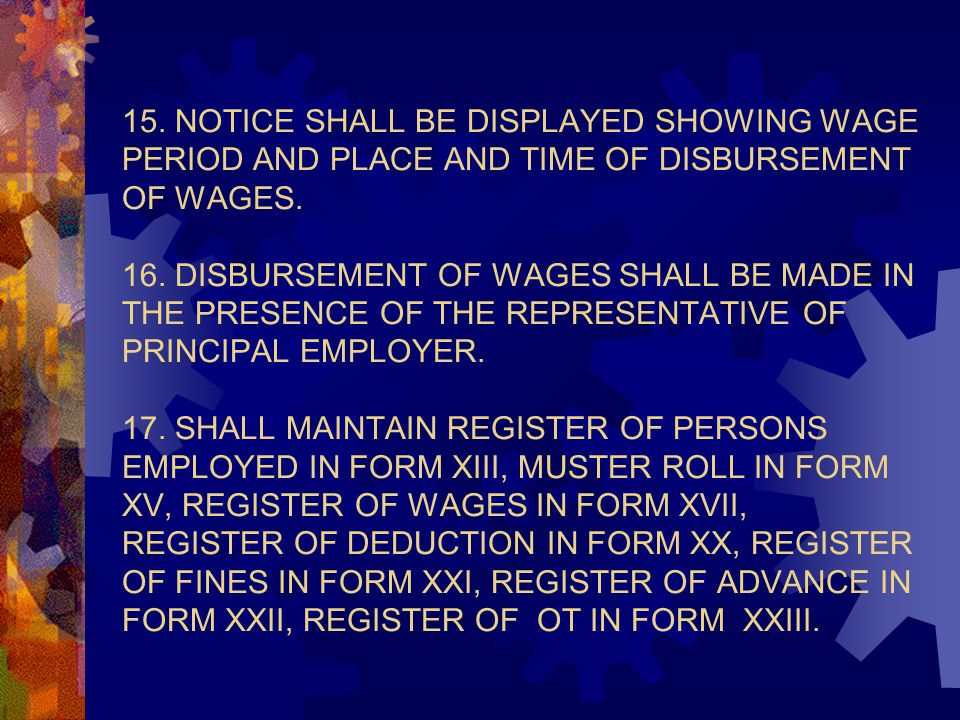 15. NOTICE SHALL BE DISPLAYED SHOWING WAGE PERIOD AND PLACE AND TIME OF DISBURSEMENT OF WAGES. 16. DISBURSEMENT OF WAGES SHALL BE MADE IN THE PRESENCE