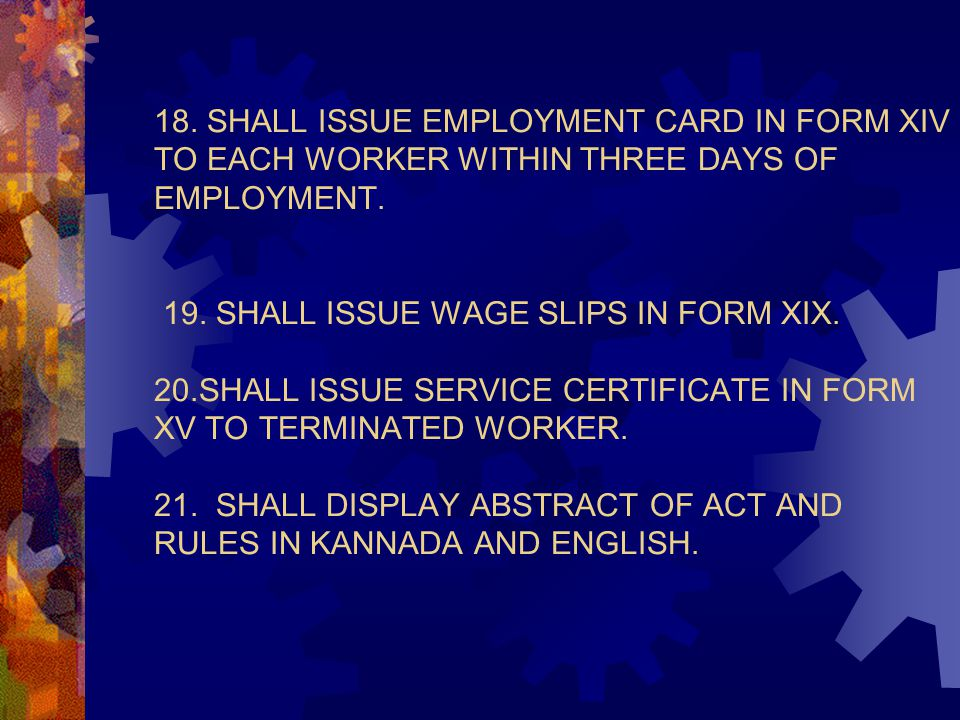 18. SHALL ISSUE EMPLOYMENT CARD IN FORM XIV TO EACH WORKER WITHIN THREE DAYS OF EMPLOYMENT. 19. SHALL ISSUE WAGE SLIPS IN FORM XIX. 20.SHALL ISSUE SER