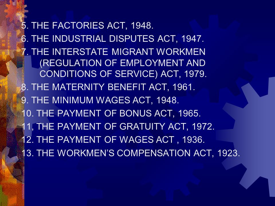5. THE FACTORIES ACT, 1948. 6. THE INDUSTRIAL DISPUTES ACT, 1947. 7. THE INTERSTATE MIGRANT WORKMEN (REGULATION OF EMPLOYMENT AND CONDITIONS OF SERVIC
