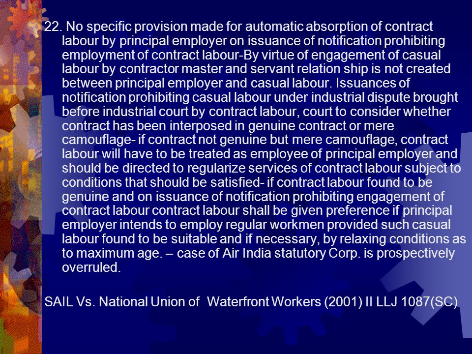 22. No specific provision made for automatic absorption of contract labour by principal employer on issuance of notification prohibiting employment of
