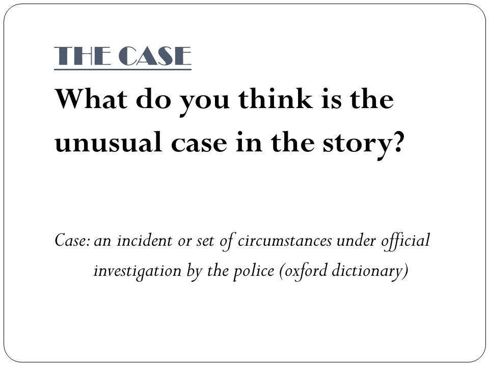 THE CASE What do you think is the unusual case in the story.