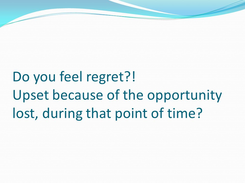 Do you feel regret ! Upset because of the opportunity lost, during that point of time