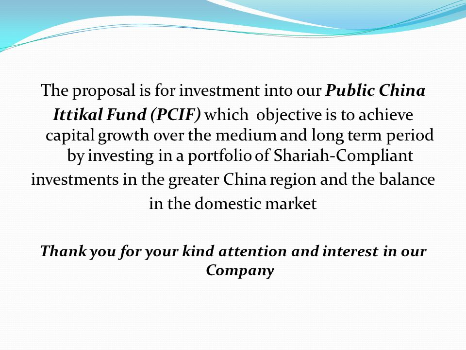 The proposal is for investment into our Public China Ittikal Fund (PCIF) which objective is to achieve capital growth over the medium and long term period by investing in a portfolio of Shariah-Compliant investments in the greater China region and the balance in the domestic market Thank you for your kind attention and interest in our Company