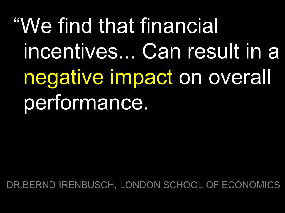 """We find that financial incentives... Can result in a negative impact on overall performance. DR.BERND IRENBUSCH, LONDON SCHOOL OF ECONOMICS"