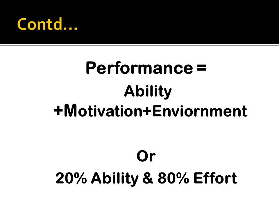 Performance = Ability +M otivation+Enviornment Or 20% Ability & 80% Effort