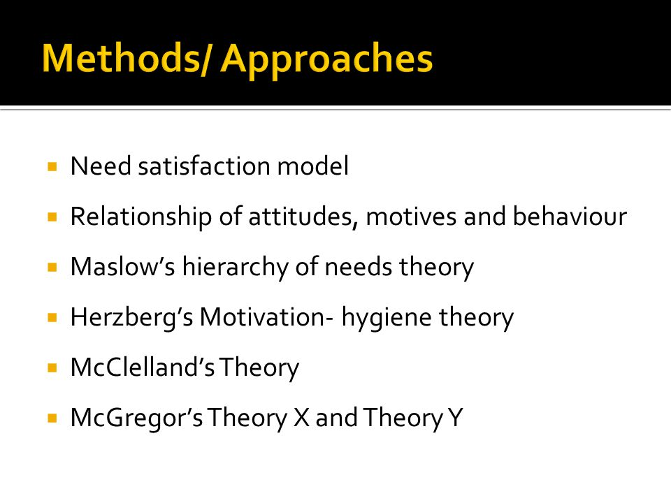 Need satisfaction model  Relationship of attitudes, motives and behaviour  Maslow's hierarchy of needs theory  Herzberg's Motivation- hygiene the