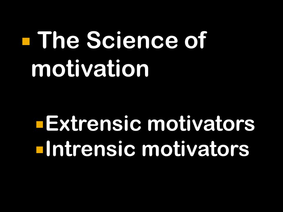  The Science of motivation  Extrensic motivators  Intrensic motivators