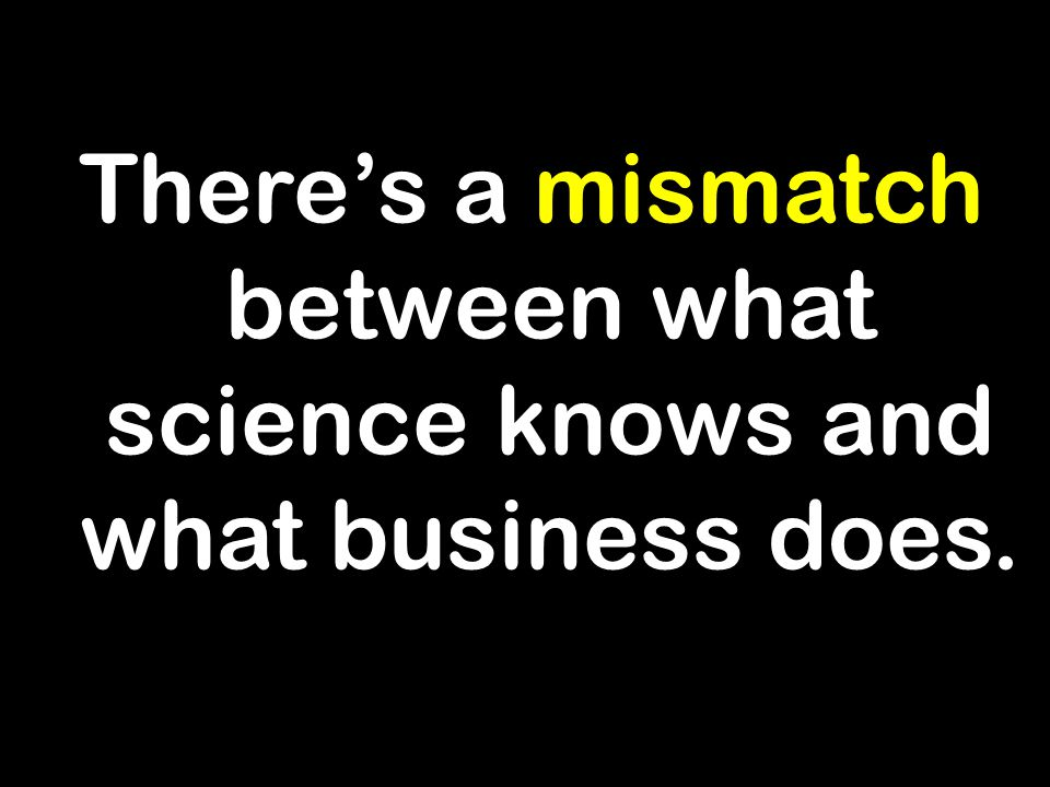 There's a mismatch between what science knows and what business does.