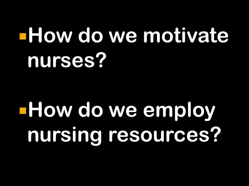  How do we motivate nurses  How do we employ nursing resources