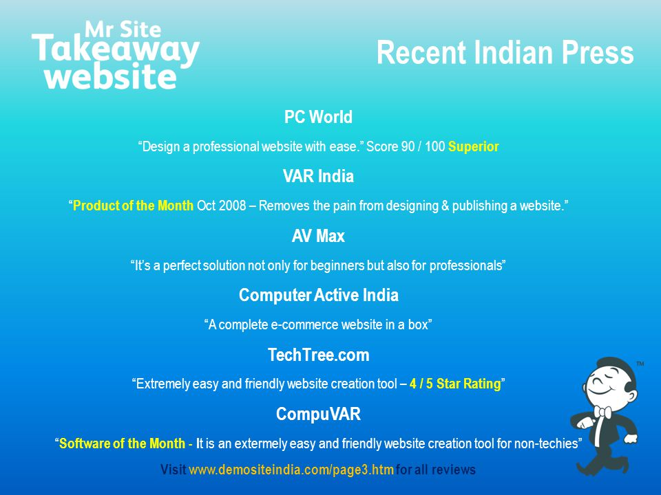 PC World Design a professional website with ease. Score 90 / 100 Superior VAR India Product of the Month Oct 2008 – Removes the pain from designing & publishing a website. AV Max It's a perfect solution not only for beginners but also for professionals Computer Active India A complete e-commerce website in a box TechTree.com Extremely easy and friendly website creation tool – 4 / 5 Star Rating CompuVAR Software of the Month - I t is an extermely easy and friendly website creation tool for non-techies Visit www.demositeindia.com/page3.htm for all reviews Recent Indian Press