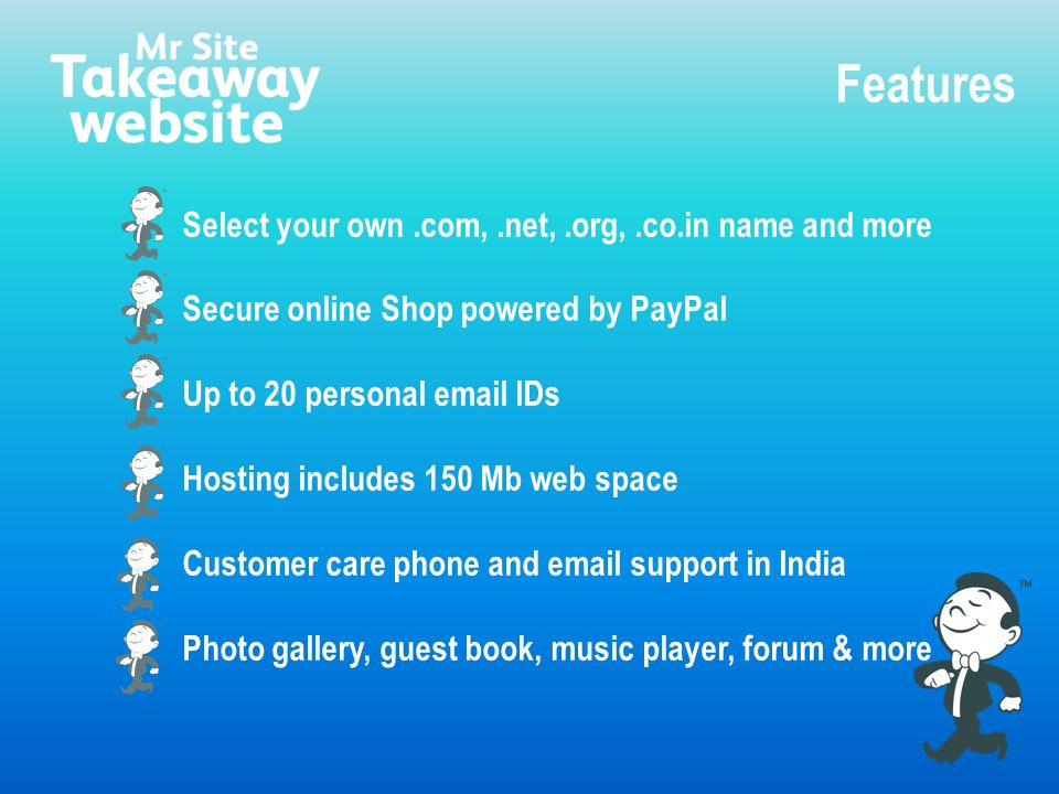 Select your own.com,.net,.org,.co.in name and more Secure online Shop powered by PayPal Up to 20 personal email IDs Hosting includes 150 Mb web space Customer care phone and email support in India Photo gallery, guest book, music player, forum & more Features