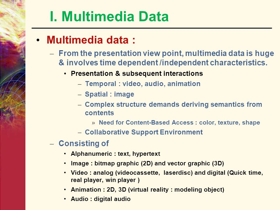 I. Multimedia Data Multimedia data : – From the presentation view point, multimedia data is huge & involves time dependent /independent characteristic